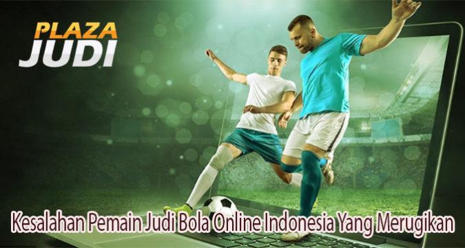 Kesalahan Pemain Judi Bola Online Indonesia Yang Merugikan
